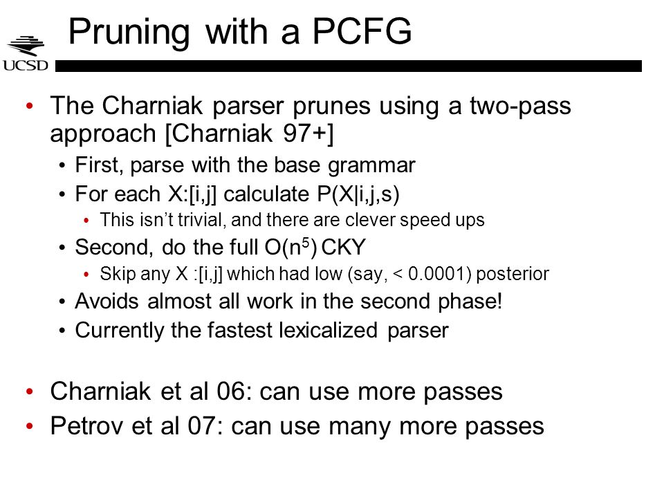 Pruning with a PCFG The Charniak parser prunes using a two-pass approach [Charniak 97+] First, parse with the base grammar.